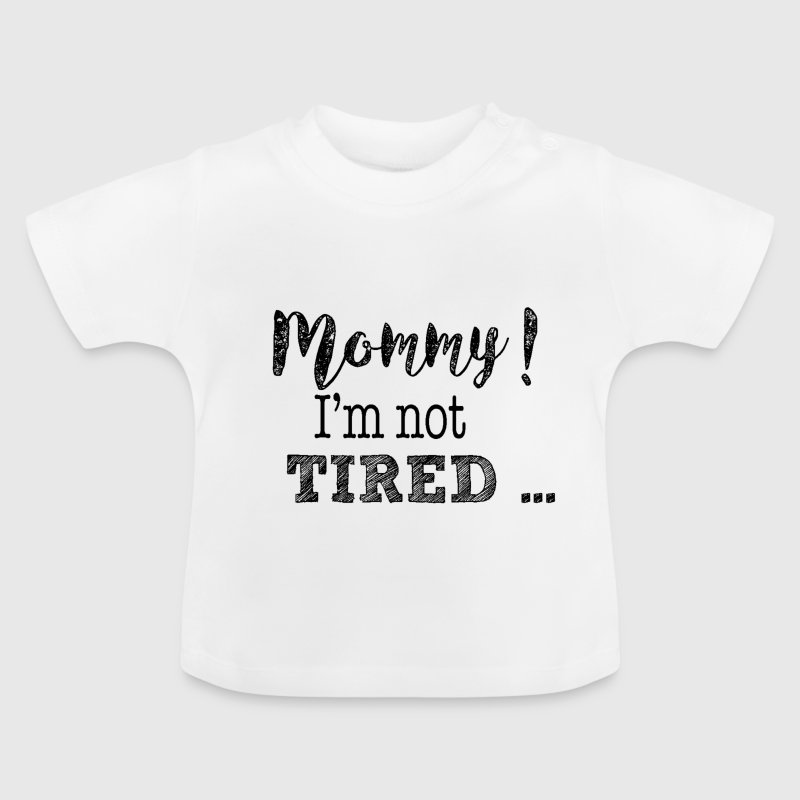 Mommy! I'm not tired ... - Baby T-Shirt
