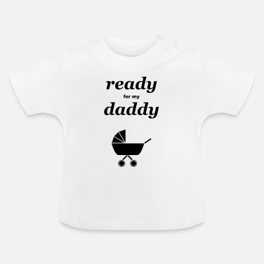 Daddy ready for my daddy - Baby T-Shirt