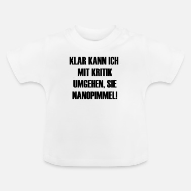 CLEAR I CAN WORK WITH CRITICISM, YOU NANOPIMMEL! - Baby T-Shirt