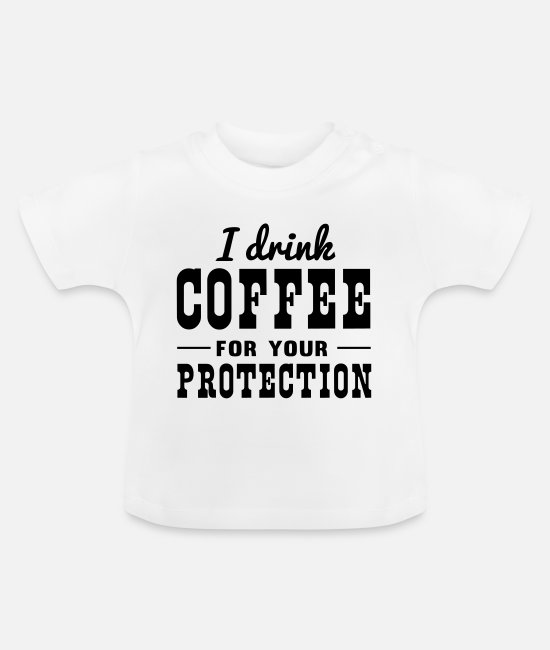 Humorous Baby T-Shirts - I drink coffee for your protection - Baby T-Shirt white
