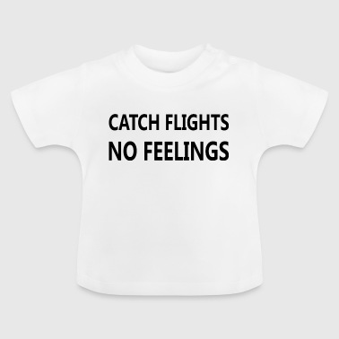 Catch Flights No Feelings quote - Baby T-Shirt