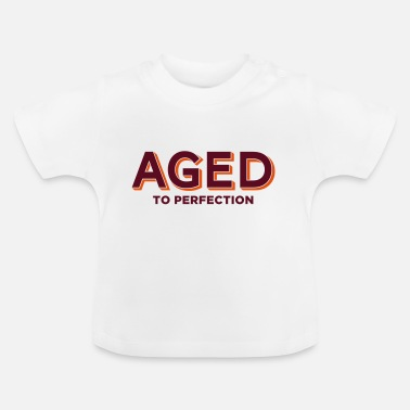 Aged Perfection Aged to perfection! - Baby T-Shirt