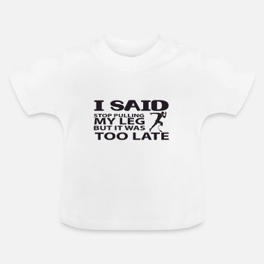 Arme I said stop pulling my leg, but it was too late - Baby T-Shirt