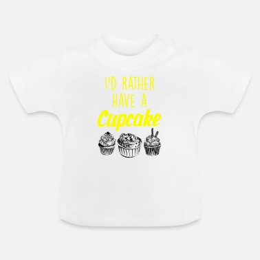 Cupcake I would rather have a Cupcake - Baby T-Shirt