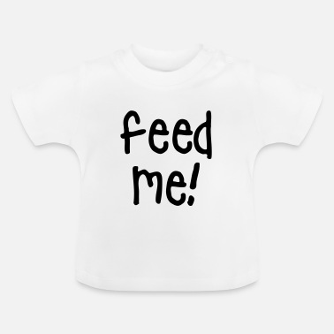 Feed Me feed me - Baby T-Shirt