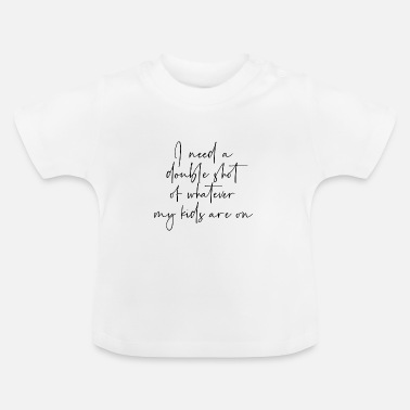 Humour I need a double shot of whatever my kids are on - Baby T-Shirt