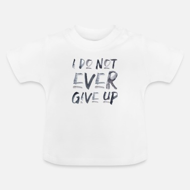 i don't ever give up never give up saying - Baby T-Shirt