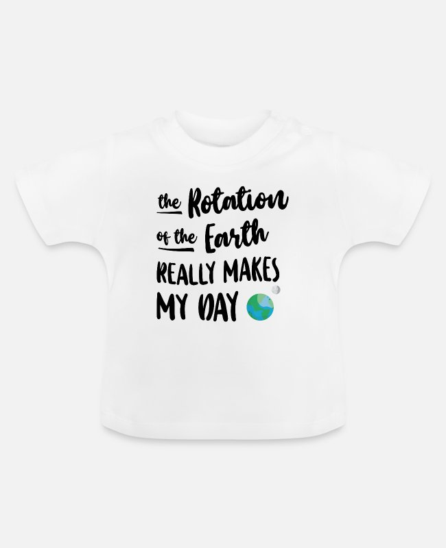 Earth Day Baby T-Shirts - The Rotation of the Earth makes my Day Geschenk - Baby T-Shirt Weiß