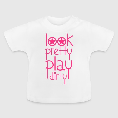 Look Pretty Play Dirty - Baby T-Shirt