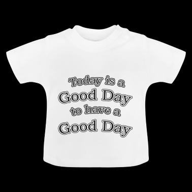 Today is a good day to have a good day - Baby T-Shirt