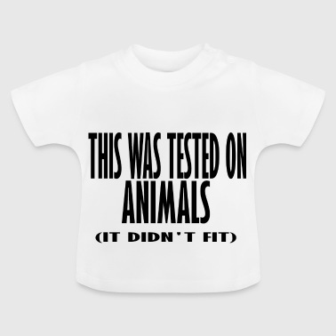 this was tested on animals it didnt fit - Baby T-Shirt