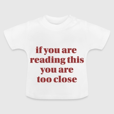 If you are reading this you are too close-graphic - Baby T-Shirt