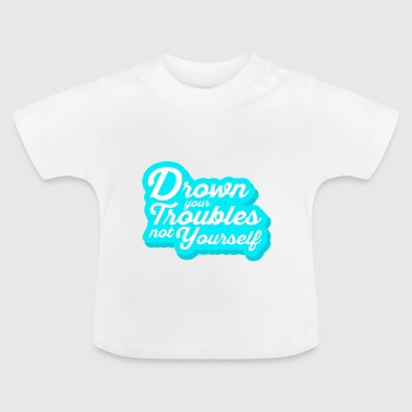 Drown your troubles - Motivations Shirt - Baby T-Shirt