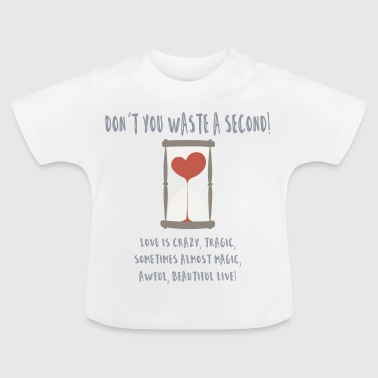 don't you waste a second - Baby T-Shirt