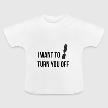 I want to turn you off - Baby T-Shirt