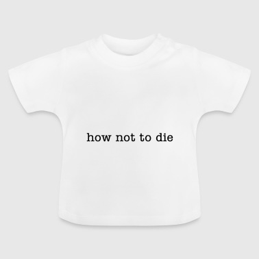 how not to die - Baby T-Shirt