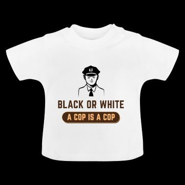 BLACK OR WHITE A COP IS A COP - Baby T-Shirt
