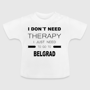 i dont need therapy i just need to go to BELGRAD - Baby T-Shirt