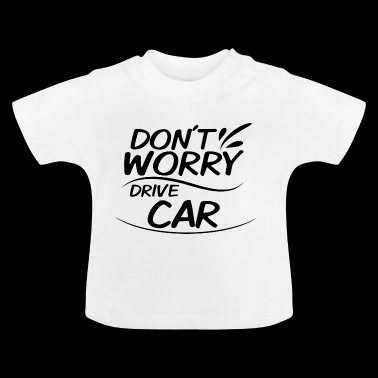 Don't Worry - Drive Car - Baby T-Shirt