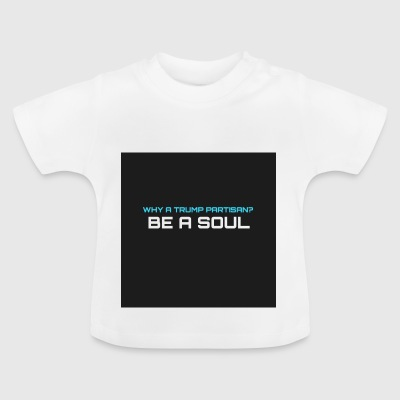 Why has Trump supporter? BE IN SOUL - Baby T-Shirt