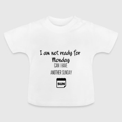 I am not ready for Monday - Baby T-Shirt