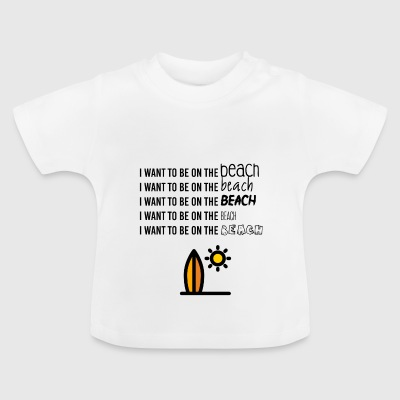 I want to be on the beach - Baby T-Shirt