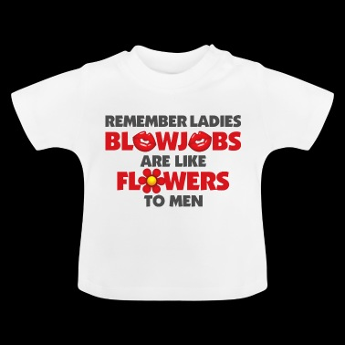 Blowjobs Are Like Flowers For Men - Baby T-Shirt