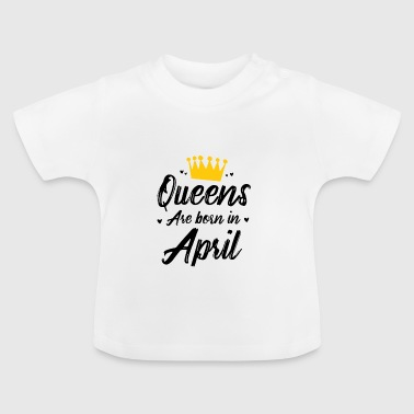 Queens are born in April (birthday present) - Baby T-Shirt
