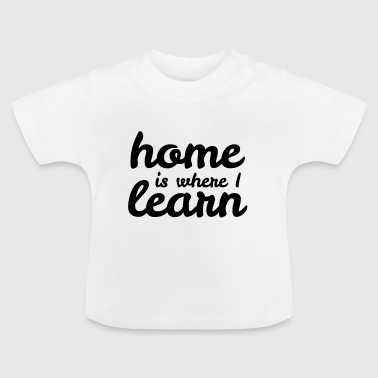 home is where I learn - Baby T-Shirt