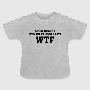 after Tuesday even the calendar says wtf - Baby T-Shirt
