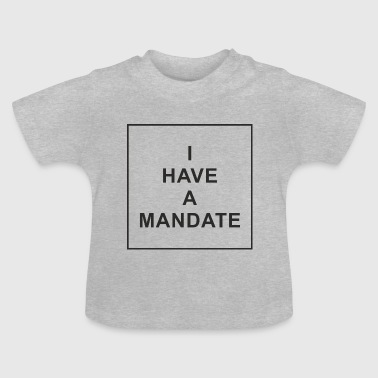 I Have A Mandate - Baby T-Shirt