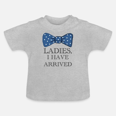 Have LADIES, i have arrived ... - Baby T-Shirt