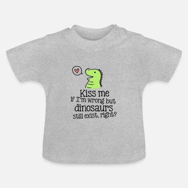 Dinosaure kiss me if im wrong but dinosaurs still exist... - T-shirt Bébé
