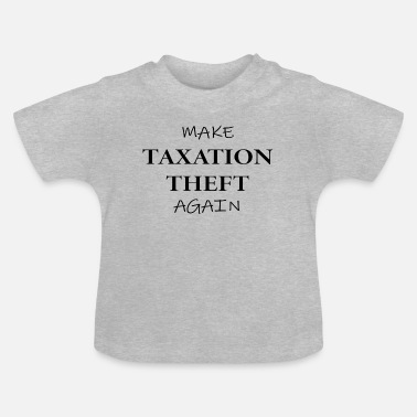 Theft Make Taxation Theft Again - Baby T-Shirt