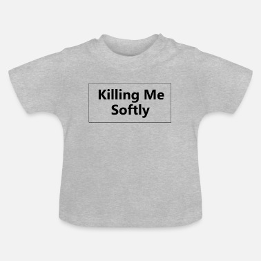 Softly Killing Me Softly - Baby T-Shirt