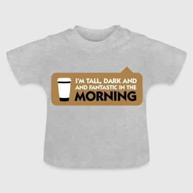 Tall, Dark And Fantastic In The Morning! - Baby T-Shirt