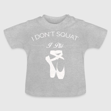 BALLET I DO NOT SQUAT I PLIE SHIRT - Baby T-Shirt