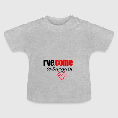 I have come to bargain - Baby T-Shirt
