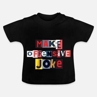 Offensive Make Offensive Joke - Baby T-Shirt