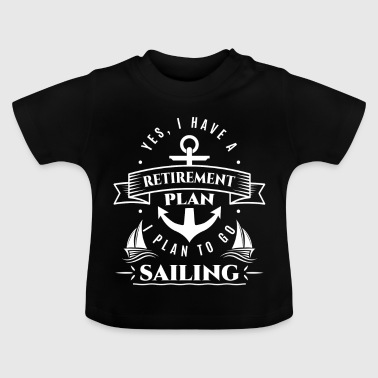 Yes i have a retirement plan to go sailing - Baby T-Shirt