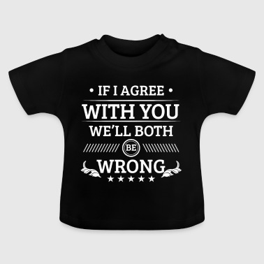 If i agree with you we'll both be wrong - Baby T-Shirt