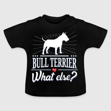 Bull Terrier what else? Bull Terrier - Baby T-Shirt