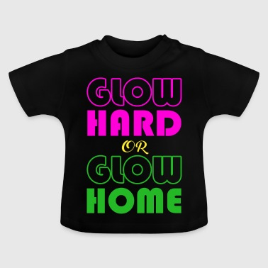 Glow Hard Or Glow Home T-Shirt Funny Retro Glowing - Baby T-Shirt