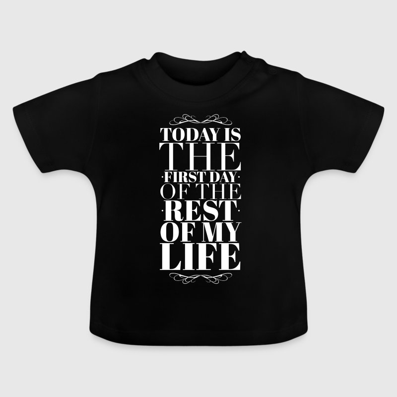 Today is the first day of the rest of my life - Baby T-Shirt