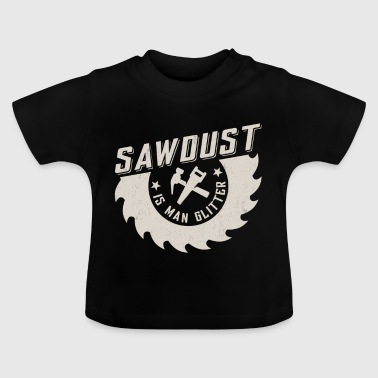 Sawdust is man glitter - Baby T-shirt
