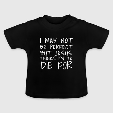 I may not be perfect but jesus thinks im die for - Baby T-Shirt