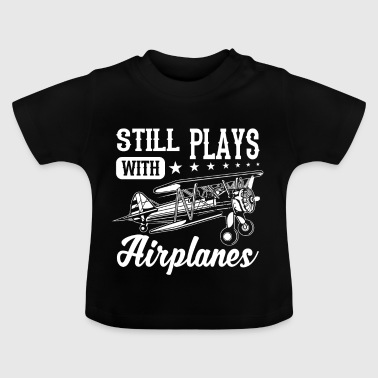 Still plays with airplanes - funny quote design - Baby T-Shirt