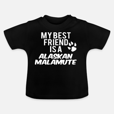 Alaskan Malamute My friend is a alaskan malamute - Baby T-Shirt