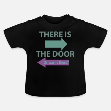 Door There is the door! Or is there? - Baby T-Shirt