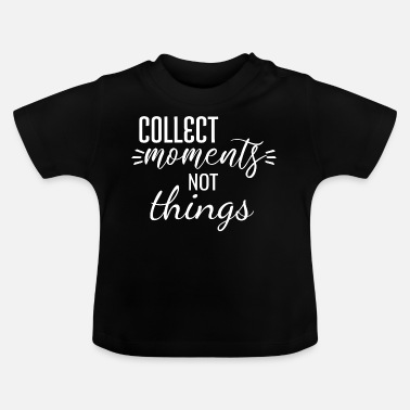 Collect moments not things - Baby T-Shirt